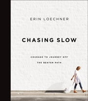 Chasing Slow - Courage to Journey Off the Beaten Path ebook by Erin Loechner