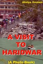 A Visit To Haridwar (A Photo Book) ebook by Ahalya Gautam
