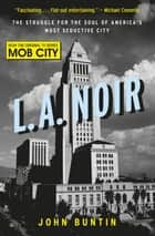 L.A. Noir - The Struggle for the Soul of America's Most Seductive City eBook by John Buntin