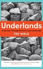 Underlands - A Journey Through Britain's Lost Landscape ebook by Ted Nield