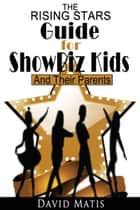 The Rising Stars Guide For Show Biz Kids And Their Parents ebook by David Matis