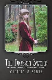 The Dragon Sword - The Fairy Princess Chronicles - Book 3 ebook by Cynthia A Sears