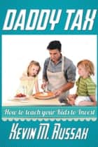 Daddy Tax - How to teach your Kids to Invest ebook by Kevin M. Russak