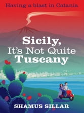 Sicily, It's Not Quite Tuscany ebook by Shamus Sillar