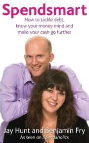 Spendsmart - How to Tackle Debt, Know Your Money Mind & Make Your Cash Go Further ebook by Jay Hunt,Benjamin Fry