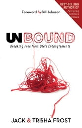 Unbound: Breaking Free of Life's Entanglements ebook by Jack Frost,Trisha Frost,Bill Johnson
