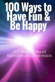 100 Ways To Have Fun and Be Happy - 100 Ways To Overcome Boredom and Depression ebook by Roxanne Jade Regalado