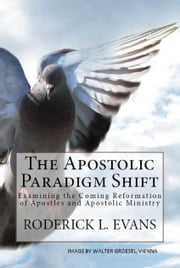 The Apostolic Paradigm Shift: Examining the Coming Reformation of Apostles and Apostolic Ministry ebook by Roderick L. Evans