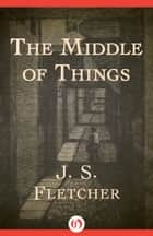 The Middle of Things ebook by J. S. Fletcher