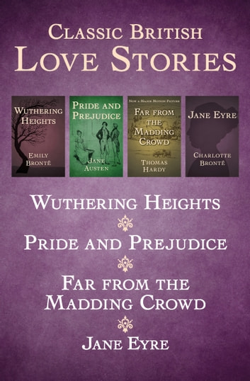 Classic British Love Stories - Wuthering Heights, Pride and Prejudice, Far from the Madding Crowd, and Jane Eyre ebook by Emily Brontë,Jane Austen,Thomas Hardy,Charlotte Brontë