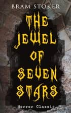THE JEWEL OF SEVEN STARS (Horror Classic) - Thrilling Tale of a Weird Scientist's Attempt to Revive an Ancient Egyptian Mummy ebook by Bram Stoker