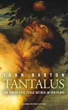 Tantalus: The Greek Epic Cycle Retold in Ten Plays ebook by John Barton, Trevor Nunn, Paul Cartledge,...