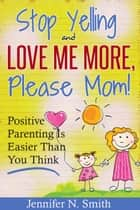 """Stop Yelling And Love Me More, Please Mom!"" Positive Parenting Is Easier Than You Think ebook by Jennifer N. Smith"