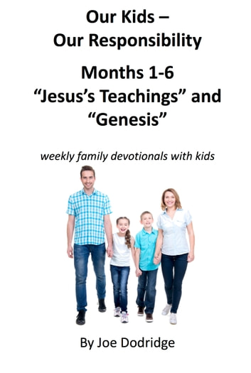 "Our Kids - Our Responsibility, Months 1-6 ""Jesus's Teachings"" and ""Genesis"" - weekly family devotionals with kids ebook by Joe Dodridge"