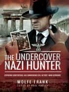 The Undercover Nazi Hunter - Exposing Subterfuge and Unmasking Evil in Post-War Germany ebook by Wolfe Frank