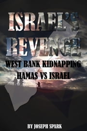 Israel's Revenge: West Bank Kidnapping-Hamas Vs. Israel ebook by Joseph Spark