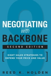 Negotiating with Backbone: Eight Sales Strategies to Defend Your Price and Value ebook by Holden, Reed K.