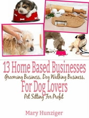 13 Home Based Businesses For Dog Lovers - Grooming Business, Dog Walking Business, Pet Sitting For Profit ebook by Mary Hunziger