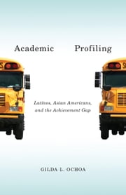 Academic Profiling - Latinos, Asian Americans, and the Achievement Gap ebook by Gilda L. Ochoa