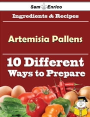 10 Ways to Use Artemisia Pallens (Recipe Book) ebook by Kristian Villarreal,Sam Enrico