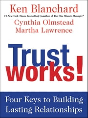 Trust Works! - Four Keys to Building Lasting Relationships ebook by Ken Blanchard,Cynthia Olmstead,Martha Lawrence