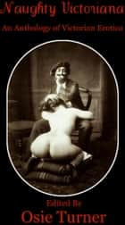 Naughty Victoriana - An Anthology of Victorian Erotica eBook by Osie Turner, Viscount Ladywood, Jean de Villiot