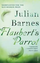 Flaubert's Parrot ebook by Julian Barnes