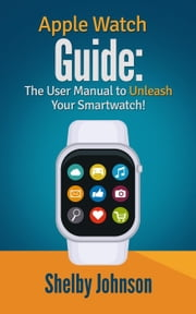 Apple Watch Guide: The User Manual to Unleash Your Smartwatch! ebook by Shelby Johnson