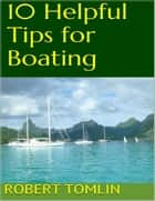 10 Helpful Tips for Boating ebook by Robert Tomlin