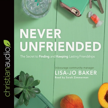 Never Unfriended - The Secret to Finding & Keeping Lasting Friendships audiobook by Lisa Jo Baker