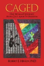 CAGED - One Woman's Journey from Cult Abuse to Freedom ebook by Robert E. Hirsch, PhD