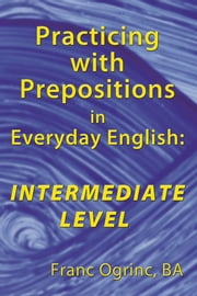 Practicing with Prepositions in Everyday English: Intermediate Level ebook by Franc Ogrinc, BA