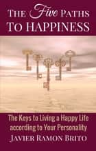 The Five Paths to Happiness - The Keys to Living a Happy Life According to Your Personality ebook by Javier Ramon Brito