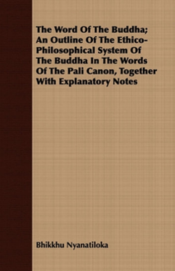 The Word Of The Buddha; An Outline Of The Ethico-Philosophical System Of The Buddha In The Words Of The Pali Canon, Together With Explanatory Notes ebook by Bhikkhu Nyanatiloka