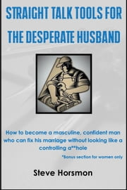 Straight Talk Tools for the Desperate Husband: How to Become a Masculine, Confident Man Who Can Fix His Marriage Without Looking Like a Controlling A**hole ebook by Steve Horsmon
