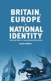 Britain, Europe and National Identity - Self and Other in International Relations ebook by J. Gibbins