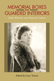 Memorial Boxes and Guarded Interiors - Edith Wharton and Material Culture ebook by Gary Totten,Emily J. Orlando,Jamie Barlowe,Jacqueline Wilson-Jordan,Karin Roffman,J. Michael Duvall,Linda S. Watts,Deborah Zak,Lyn Bennett,Jennifer Shepherd,Carol Sapora