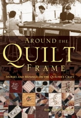 Around the Quilt Frame - Stories and Musings on the Quilter's Craft ebook by Kari Cornell