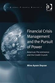 Financial Crisis Management and the Pursuit of Power - American Pre-eminence and the Credit Crunch ebook by Asst Prof Mine Aysen Doyran,Professor Michele Fratianni,Professor John J. Kirton,Professor Paolo Savona