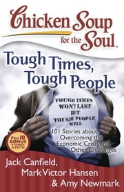 Chicken Soup for the Soul: Tough Times, Tough People - 101 Stories about Overcoming the Economic Crisis and Other Challenges ebook by Jack Canfield,Mark Victor Hansen,Amy Newmark