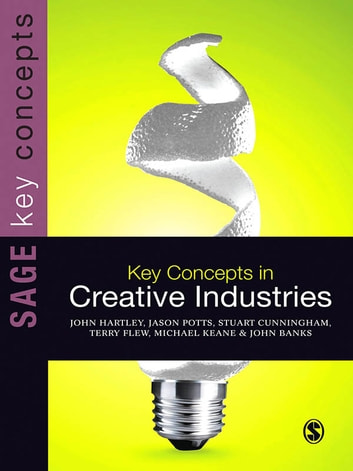 Key Concepts in Creative Industries ebook by John Hartley,Dr. Jason Potts,Stuart Cunningham,Michael Keane,John Banks,Professor Terry Flew