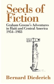 Seeds of Fiction - Graham Greene's Adventures in Haiti and Central America 19541983 ebook by Bernard Diederich,Richard Greene,Pico Iyer