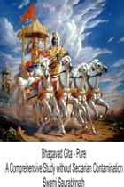Bhagavad Gita: Pure - A Comprehensive Study without Sectarian Contamination ebook by Swami Saurabhnath