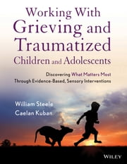 Working with Grieving and Traumatized Children and Adolescents - Discovering What Matters Most Through Evidence-Based, Sensory Interventions ebook by William Steele,Caelan Kuban