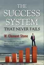 The Success System that Never Fails ebook by William Clement Stone, Digital Fire