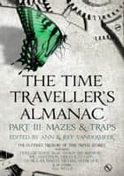 The Time Traveller's Almanac Part III - Mazes & Traps - A Treasury of Time Travel Fiction – Brought to You from the Future ebook by Ann VanderMeer, Jeff VanderMeer