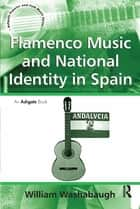 Flamenco Music and National Identity in Spain ebook by William Washabaugh