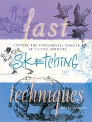 Fast Sketching Techniques - Capture the Fundamental Essence of Elusive Subjects ebook by David Rankin