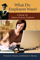 What Do Employers Want? A Guide for Library Science Students ebook by Priscilla K. Shontz, Richard A. Murray