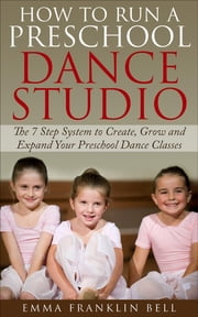 How to Run a Preschool Dance Studio - The 7 Step System to Create, Grow and Expand Your Preschool Dance Classes ebook by Emma Franklin Bell